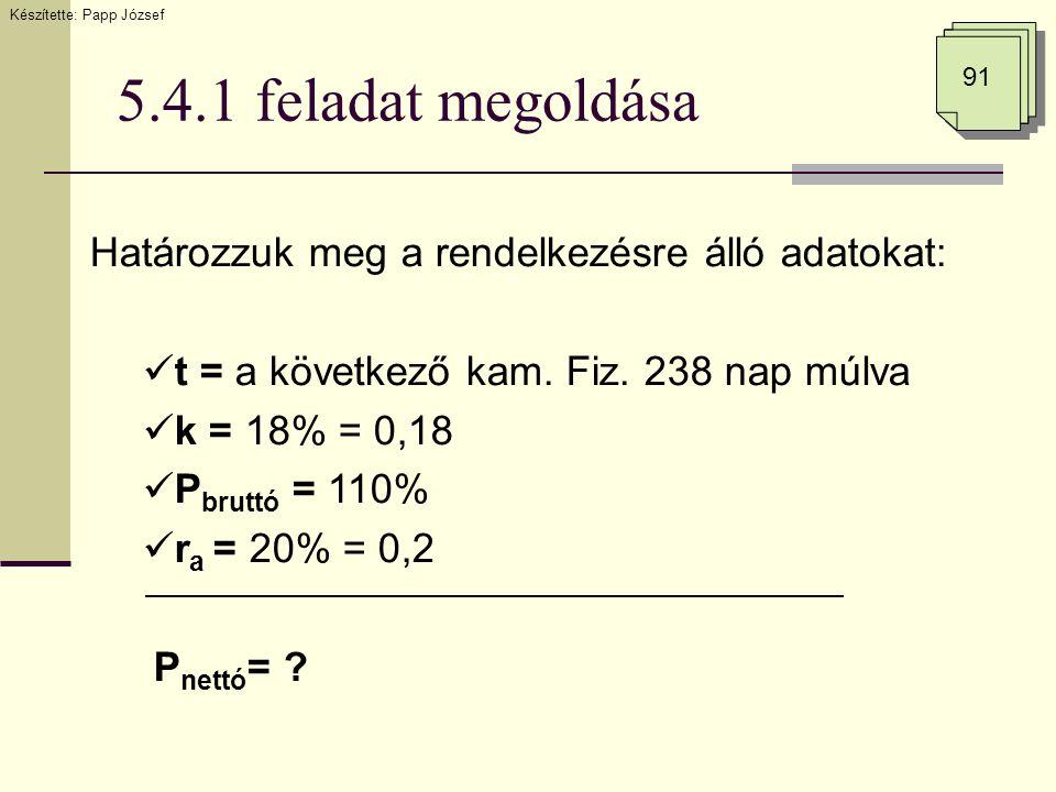 5.4.1 feladat megoldása 91 Határozzuk meg a rendelkezésre álló adatokat:  t = a következő kam. Fiz. 238 nap múlva  k = 18% = 0,18  P bruttó = 110%