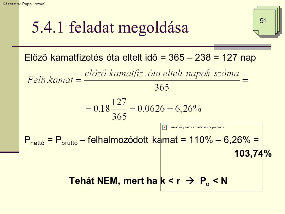 5.4.1 feladat megoldása Előző kamatfizetés óta eltelt idő = 365 – 238 = 127 nap P nettó = P bruttó – felhalmozódott kamat = 110% – 6,26% = 103,74% Teh