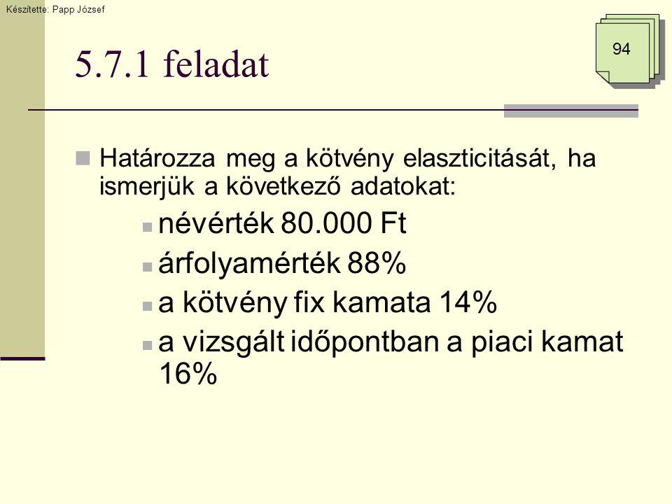 5.7.1 feladat  Határozza meg a kötvény elaszticitását, ha ismerjük a következő adatokat:  névérték 80.000 Ft  árfolyamérték 88%  a kötvény fix kam