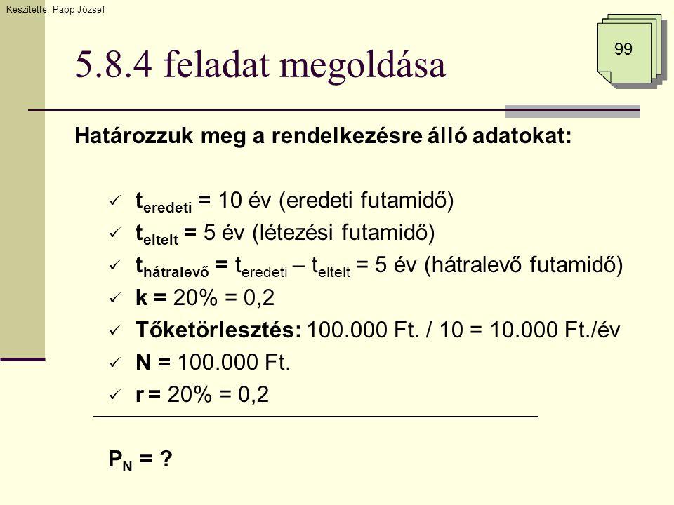 5.8.4 feladat megoldása Határozzuk meg a rendelkezésre álló adatokat:  t eredeti = 10 év (eredeti futamidő)  t eltelt = 5 év (létezési futamidő)  t