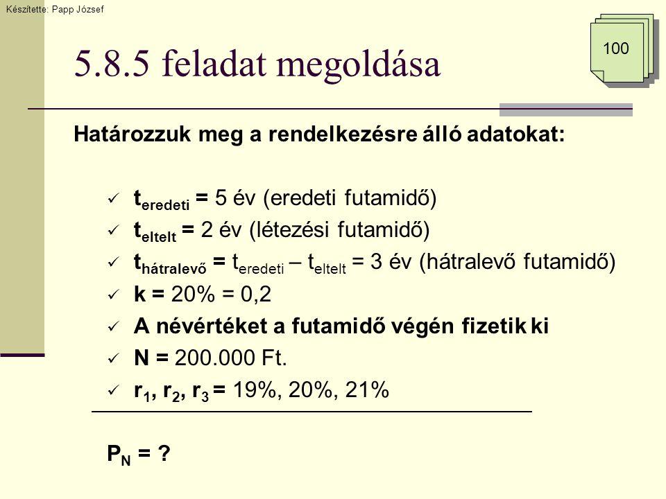 5.8.5 feladat megoldása Határozzuk meg a rendelkezésre álló adatokat:  t eredeti = 5 év (eredeti futamidő)  t eltelt = 2 év (létezési futamidő)  t