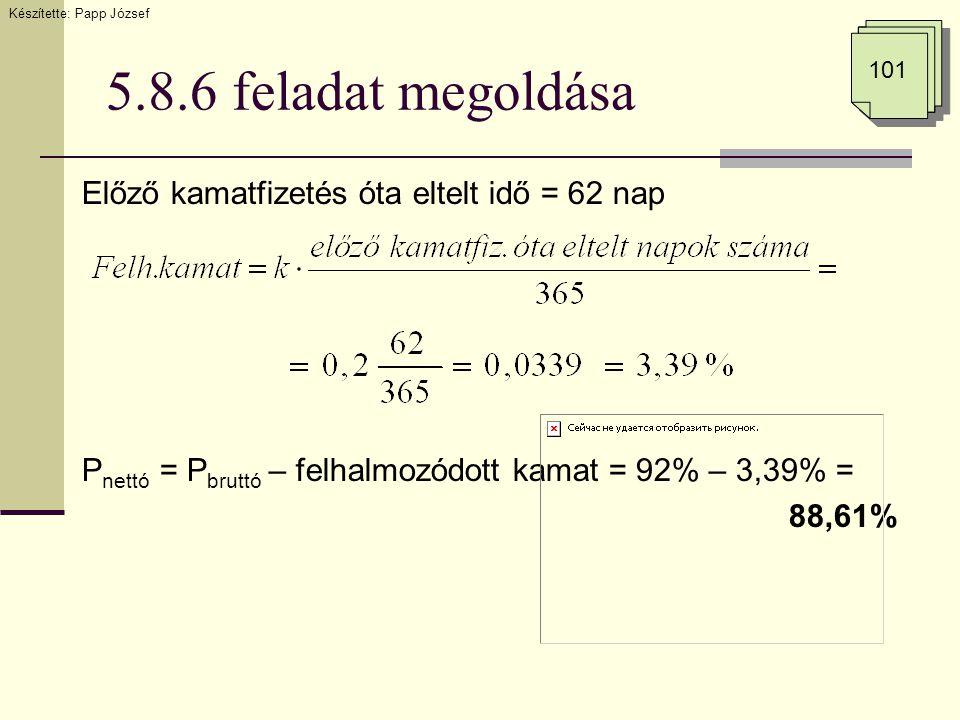 5.8.6 feladat megoldása Előző kamatfizetés óta eltelt idő = 62 nap P nettó = P bruttó – felhalmozódott kamat = 92% – 3,39% = 88,61% Készítette: Papp J