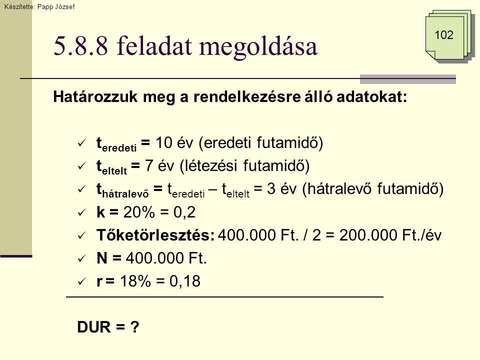 5.8.8 feladat megoldása Határozzuk meg a rendelkezésre álló adatokat:  t eredeti = 10 év (eredeti futamidő)  t eltelt = 7 év (létezési futamidő)  t