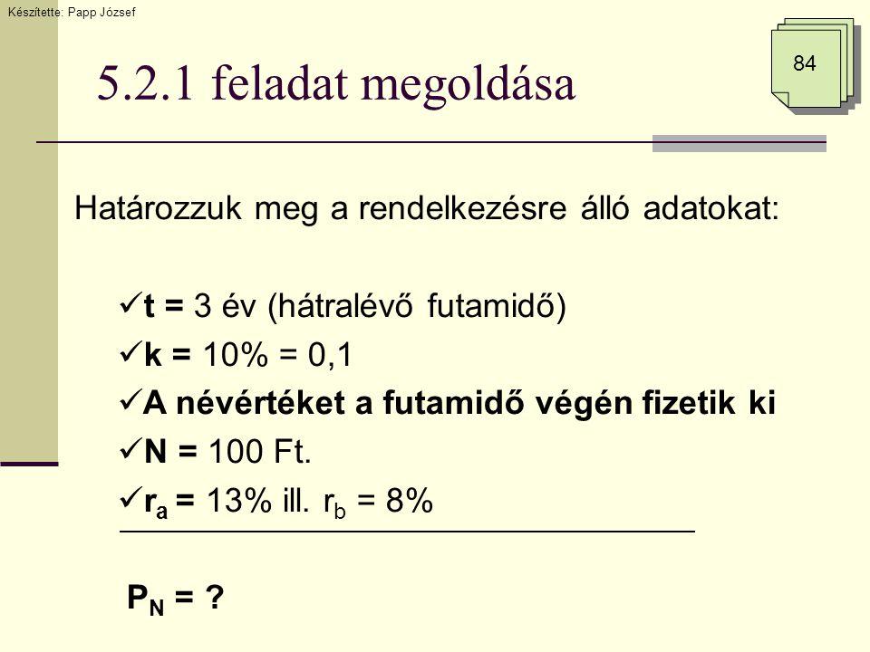 5.2.1 feladat megoldása 84 Határozzuk meg a rendelkezésre álló adatokat:  t = 3 év (hátralévő futamidő)  k = 10% = 0,1  A névértéket a futamidő vég
