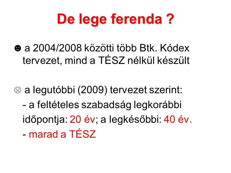 De lege ferenda ? ☻ a 2004/2008 közötti több Btk. Kódex tervezet, mind a TÉSZ nélkül készült ☹ a legutóbbi (2009) tervezet szerint: - a feltételes sza