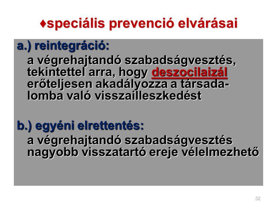 ♦speciális prevenció elvárásai a.) reintegráció: a végrehajtandó szabadságvesztés, tekintettel arra, hogy deszocilaizál erőteljesen akadályozza a társ