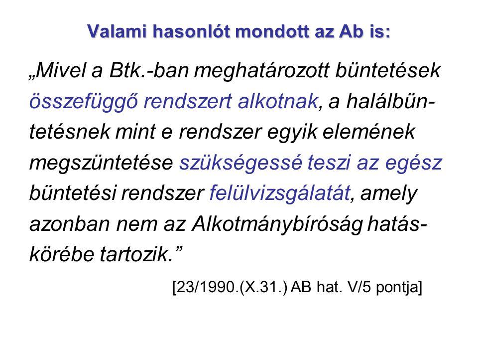 """Valami hasonlót mondott az Ab is: """"Mivel a Btk.-ban meghatározott büntetések összefüggő rendszert alkotnak, a halálbün- tetésnek mint e rendszer egyik"""