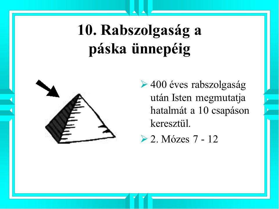 10. Rabszolgaság a páska ünnepéig  400 éves rabszolgaság után Isten megmutatja hatalmát a 10 csapáson keresztül.  2. Mózes 7 - 12