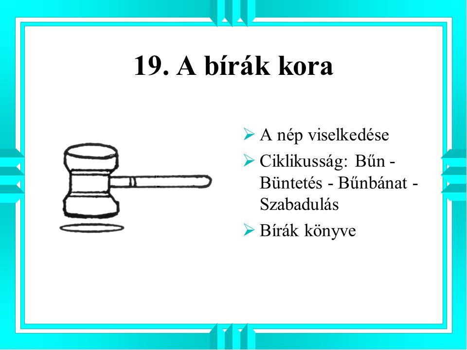 19. A bírák kora  A nép viselkedése  Ciklikusság: Bűn - Büntetés - Bűnbánat - Szabadulás  Bírák könyve