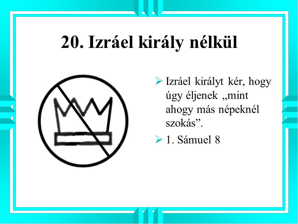 """20. Izráel király nélkül  Izráel királyt kér, hogy úgy éljenek """"mint ahogy más népeknél szokás"""".  1. Sámuel 8"""