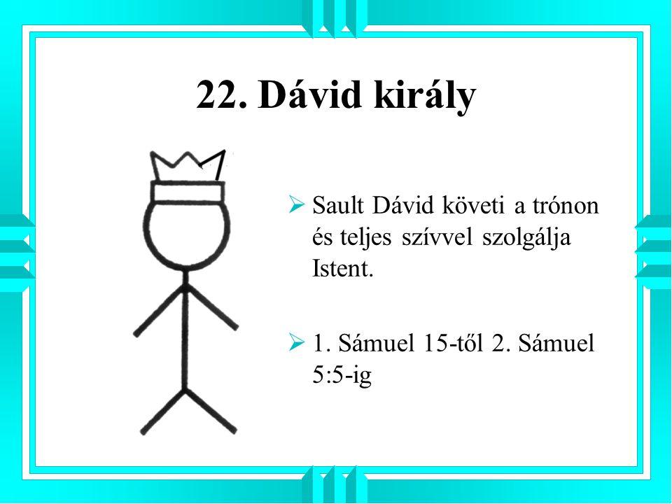 22. Dávid király  Sault Dávid követi a trónon és teljes szívvel szolgálja Istent.  1. Sámuel 15-től 2. Sámuel 5:5-ig