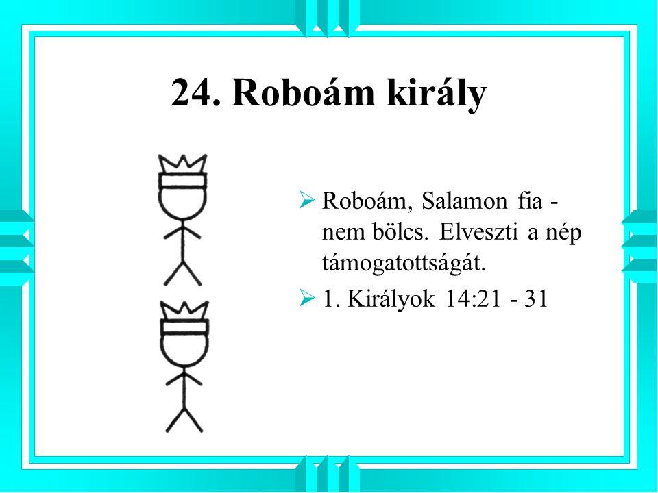 24. Roboám király  Roboám, Salamon fia - nem bölcs. Elveszti a nép támogatottságát.  1. Királyok 14:21 - 31