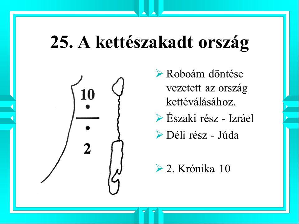 25. A kettészakadt ország  Roboám döntése vezetett az ország kettéválásához.  Északi rész - Izráel  Déli rész - Júda  2. Krónika 10