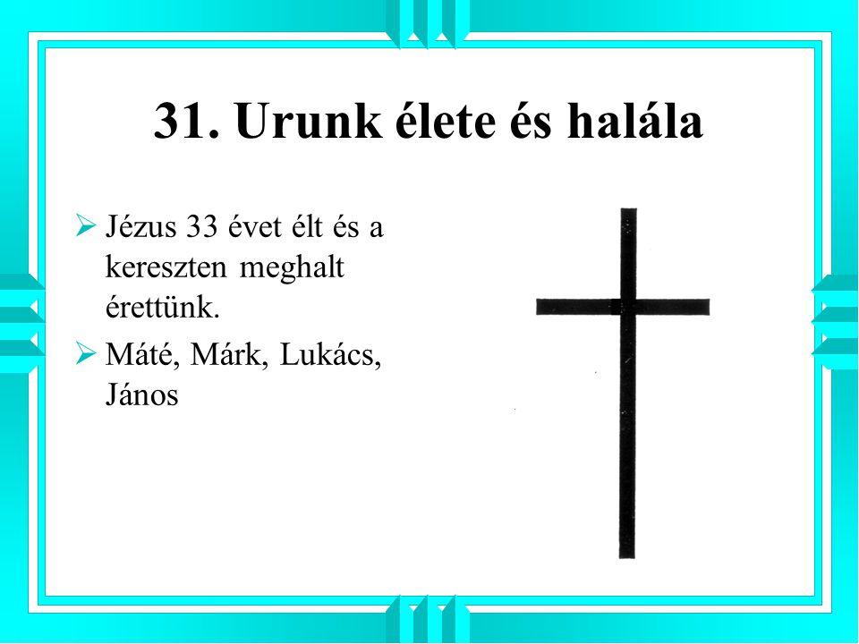 31. Urunk élete és halála  Jézus 33 évet élt és a kereszten meghalt érettünk.  Máté, Márk, Lukács, János