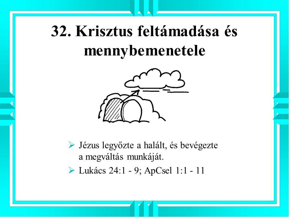 32. Krisztus feltámadása és mennybemenetele  Jézus legyőzte a halált, és bevégezte a megváltás munkáját.  Lukács 24:1 - 9; ApCsel 1:1 - 11