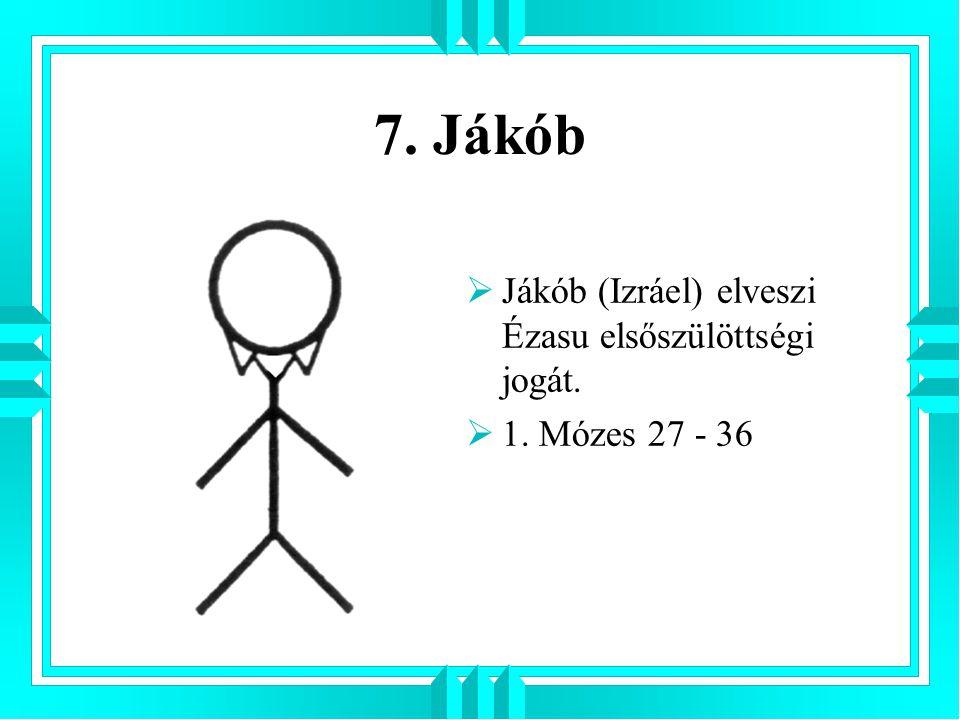 7. Jákób  Jákób (Izráel) elveszi Ézasu elsőszülöttségi jogát.  1. Mózes 27 - 36