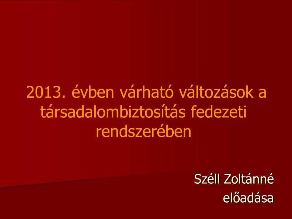 2013. évben várható változások a társadalombiztosítás fedezeti rendszerében Széll Zoltánné előadása