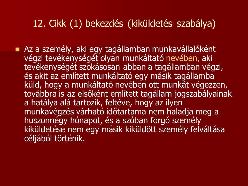 12. Cikk (1) bekezdés (kiküldetés szabálya)   Az a személy, aki egy tagállamban munkavállalóként végzi tevékenységét olyan munkáltató nevében, aki t