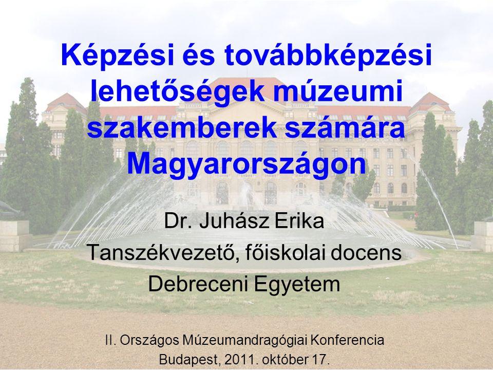 Képzési és továbbképzési lehetőségek múzeumi szakemberek számára Magyarországon Dr. Juhász Erika Tanszékvezető, főiskolai docens Debreceni Egyetem II.
