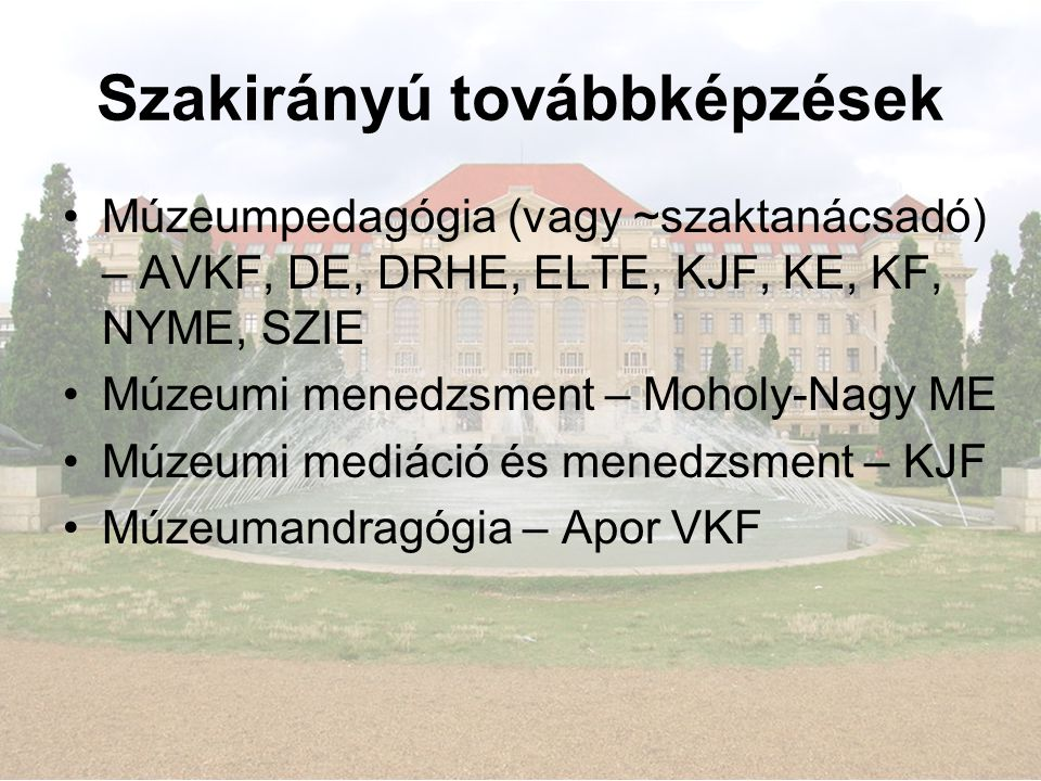 Szakirányú továbbképzések •Múzeumpedagógia (vagy ~szaktanácsadó) – AVKF, DE, DRHE, ELTE, KJF, KE, KF, NYME, SZIE •Múzeumi menedzsment – Moholy-Nagy ME