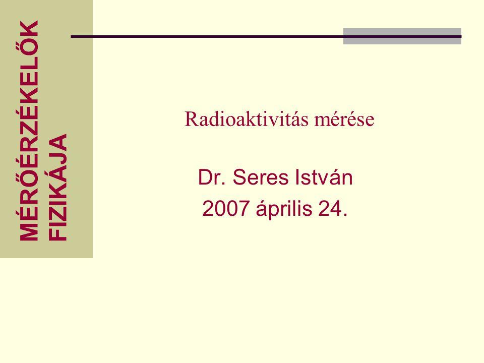 MÉRŐÉRZÉKELŐK FIZIKÁJA Radioaktivitás mérése Dr. Seres István 2007 április 24.