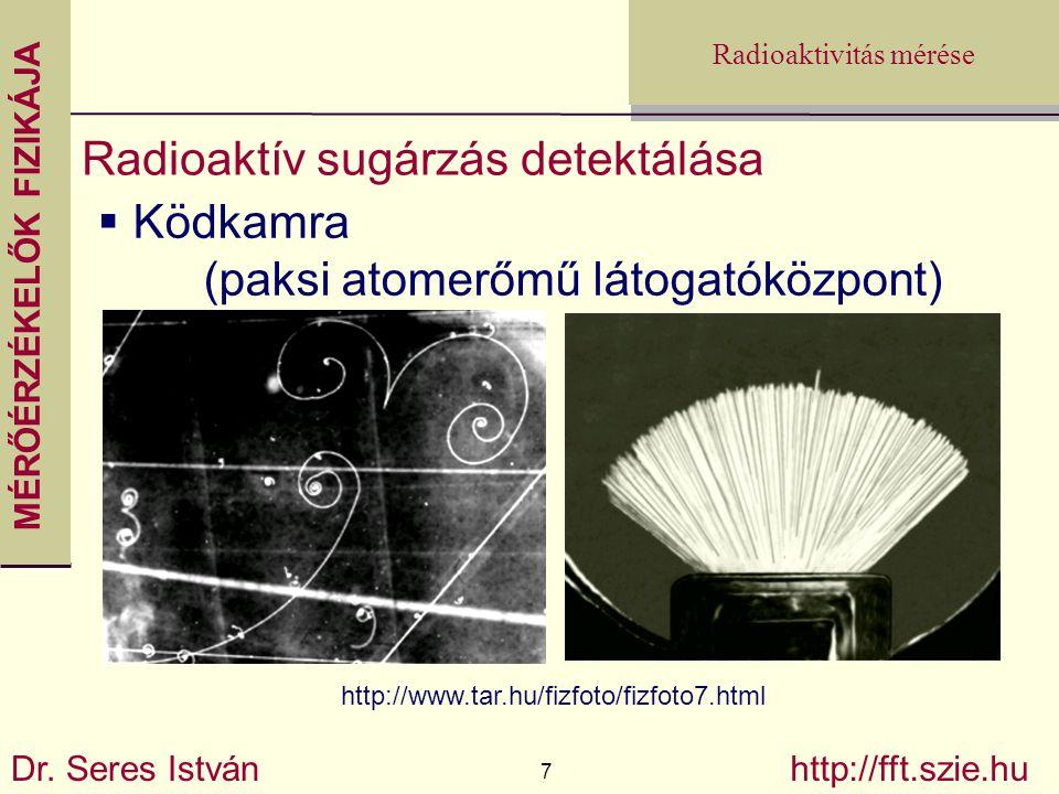 MÉRŐÉRZÉKELŐK FIZIKÁJA Dr. Seres István 7 http://fft.szie.hu Radioaktivitás mérése Radioaktív sugárzás detektálása  Ködkamra (paksi atomerőmű látogat