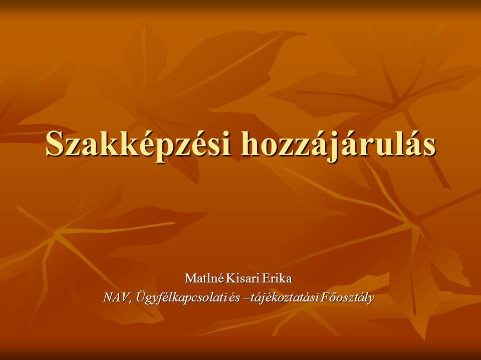 Szakképzési hozzájárulás Matlné Kisari Erika NAV, Ügyfélkapcsolati és –tájékoztatási Főosztály