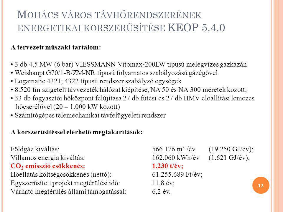 12 A tervezett műszaki tartalom: • 3 db 4,5 MW (6 bar) VIESSMANN Vitomax-200LW típusú melegvizes gázkazán • Weishaupt G70/1-B/ZM-NR típusú folyamatos szabályozású gázégővel • Logamatic 4321; 4322 típusú rendszer szabályzó egységek • 8.520 fm szigetelt távvezeték hálózat kiépítése, NA 50 és NA 300 méretek között; • 33 db fogyasztói hőközpont felújítása 27 db fűtési és 27 db HMV előállítási lemezes hőcserélővel (20 – 1.000 kW között) • Számítógépes telemechanikai távfelügyeleti rendszer A korszerűsítéssel elérhető megtakarítások: Földgáz kiváltás:566.176 m 3 /év(19.250 GJ/év); Villamos energia kiváltás:162.060 kWh/év(1.621 GJ/év); CO 2 emisszió csökkenés:1.230 t/év; Hőellátás költségcsökkenés (nettó):61.255.689 Ft/év; Egyszerűsített projekt megtérülési idő:11,8 év; Várható megtérülés állami támogatással:6,2 év.