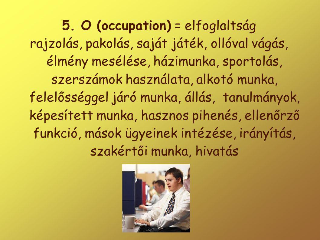 5. O (occupation) = elfoglaltság rajzolás, pakolás, saját játék, ollóval vágás, élmény mesélése, házimunka, sportolás, szerszámok használata, alkotó m