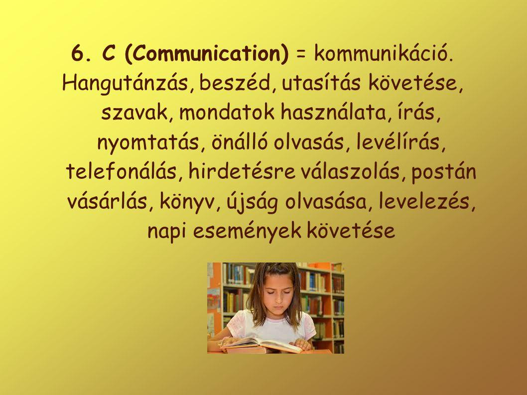 6. C (Communication) = kommunikáció. Hangutánzás, beszéd, utasítás követése, szavak, mondatok használata, írás, nyomtatás, önálló olvasás, levélírás,