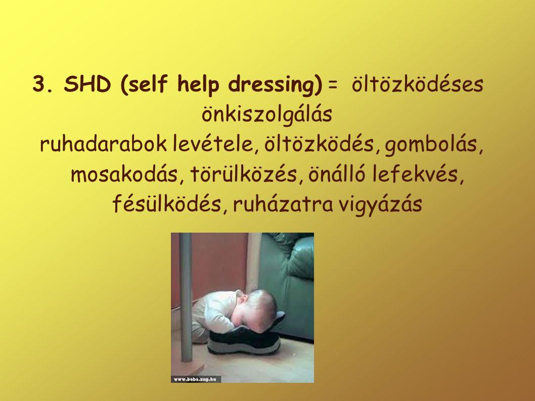 3. SHD (self help dressing) = öltözködéses önkiszolgálás ruhadarabok levétele, öltözködés, gombolás, mosakodás, törülközés, önálló lefekvés, fésülködé