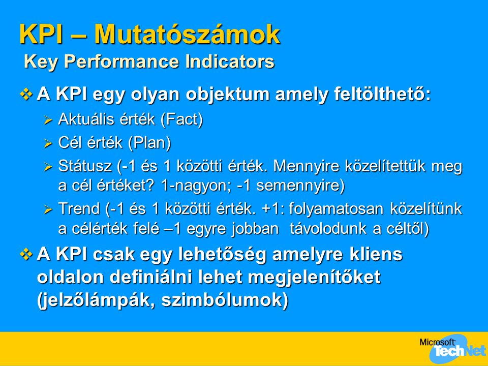 KPI – Mutatószámok Key Performance Indicators  A KPI egy olyan objektum amely feltölthető:  Aktuális érték (Fact)  Cél érték (Plan)  Státusz (-1 és 1 közötti érték.