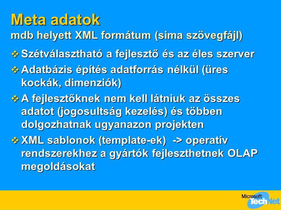 Meta adatok mdb helyett XML formátum (sima szövegfájl)  Szétválasztható a fejlesztő és az éles szerver  Adatbázis építés adatforrás nélkül (üres kockák, dimenziók)  A fejlesztőknek nem kell látniuk az összes adatot (jogosultság kezelés) és többen dolgozhatnak ugyanazon projekten  XML sablonok (template-ek) -> operatív rendszerekhez a gyártók fejleszthetnek OLAP megoldásokat