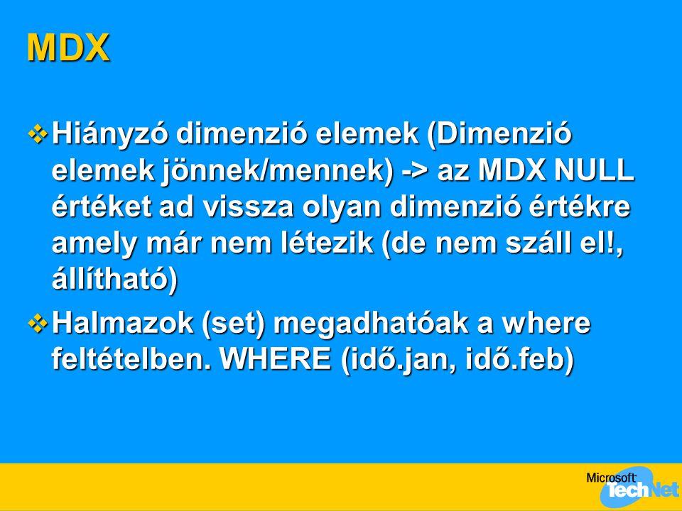 MDX  Hiányzó dimenzió elemek (Dimenzió elemek jönnek/mennek) -> az MDX NULL értéket ad vissza olyan dimenzió értékre amely már nem létezik (de nem száll el!, állítható)  Halmazok (set) megadhatóak a where feltételben.