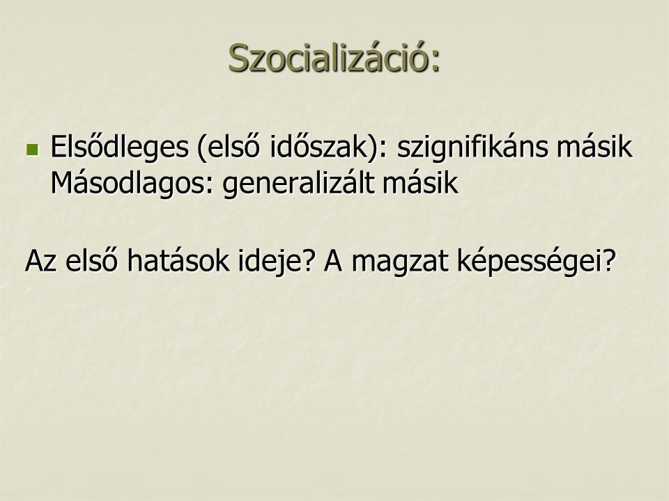 Szocializáció:  Elsődleges (első időszak): szignifikáns másik Másodlagos: generalizált másik Az első hatások ideje? A magzat képességei?