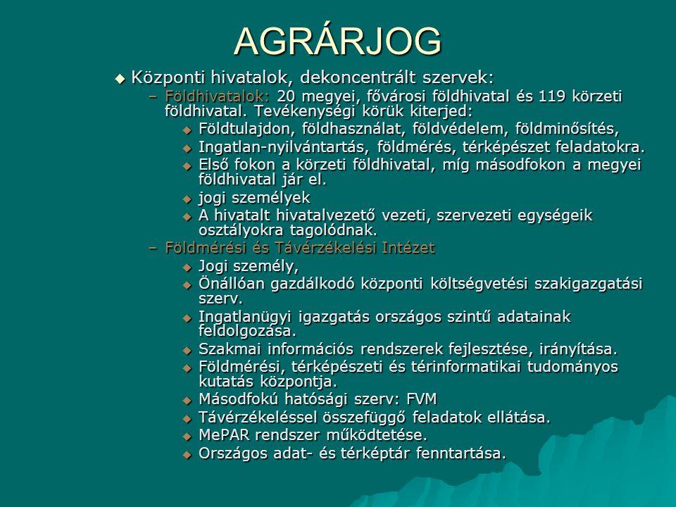 AGRÁRJOG  Központi hivatalok, dekoncentrált szervek: –Földhivatalok: 20 megyei, fővárosi földhivatal és 119 körzeti földhivatal. Tevékenységi körük k