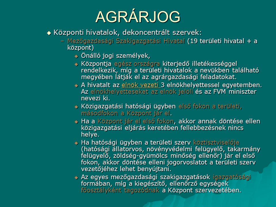 AGRÁRJOG  Központi hivatalok, dekoncentrált szervek: –Mezőgazdasági Szakigazgatási Hivatal (19 területi hivatal + a központ)  Önálló jogi személyek,  Központja egész országra kiterjedő illetékességgel rendelkezik, míg a területi hivatalok a nevükben található megyében látják el az agrárgazdasági feladatokat.