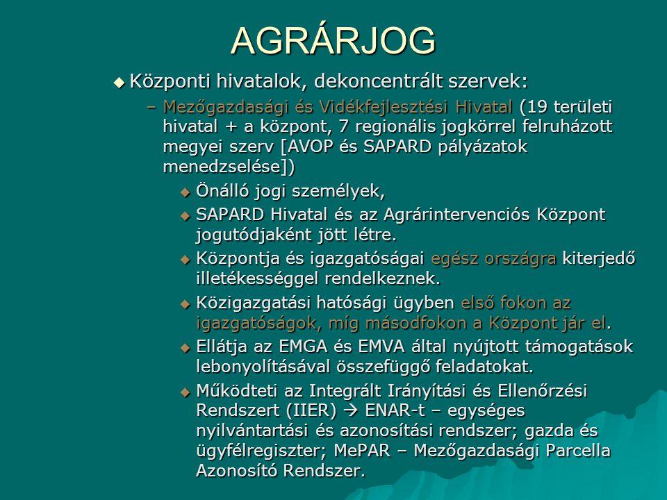 AGRÁRJOG  Központi hivatalok, dekoncentrált szervek: –Mezőgazdasági és Vidékfejlesztési Hivatal (19 területi hivatal + a központ, 7 regionális jogkör