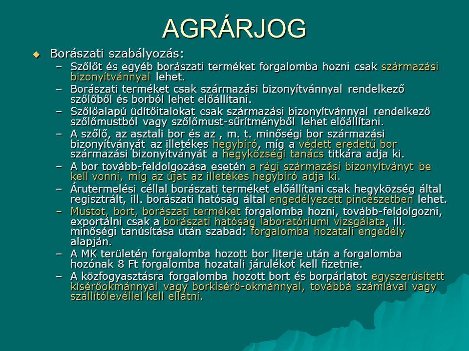 AGRÁRJOG  Borászati szabályozás: –Szőlőt és egyéb borászati terméket forgalomba hozni csak származási bizonyítvánnyal lehet. –Borászati terméket csak