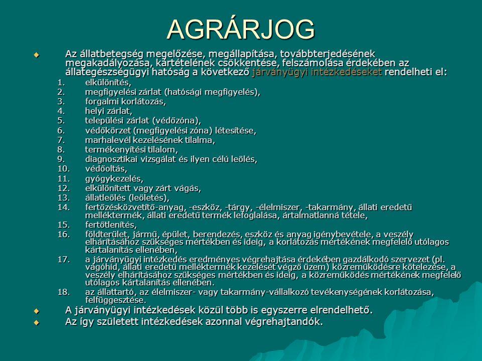 AGRÁRJOG  Az állatbetegség megelőzése, megállapítása, továbbterjedésének megakadályozása, kártételének csökkentése, felszámolása érdekében az állategészségügyi hatóság a következő járványügyi intézkedéseket rendelheti el: 1.elkülönítés, 2.megfigyelési zárlat (hatósági megfigyelés), 3.forgalmi korlátozás, 4.helyi zárlat, 5.települési zárlat (védőzóna), 6.védőkörzet (megfigyelési zóna) létesítése, 7.marhalevél kezelésének tilalma, 8.termékenyítési tilalom, 9.diagnosztikai vizsgálat és ilyen célú leölés, 10.védőoltás, 11.gyógykezelés, 12.elkülönített vagy zárt vágás, 13.állatleölés (leöletés), 14.fertőzésközvetítő-anyag, -eszköz, -tárgy, -élelmiszer, -takarmány, állati eredetű melléktermék, állati eredetű termék lefoglalása, ártalmatlanná tétele, 15.fertőtlenítés, 16.földterület, jármű, épület, berendezés, eszköz és anyag igénybevétele, a veszély elhárításához szükséges mértékben és ideig, a korlátozás mértékének megfelelő utólagos kártalanítás ellenében, 17.a járványügyi intézkedés eredményes végrehajtása érdekében gazdálkodó szervezet (pl.