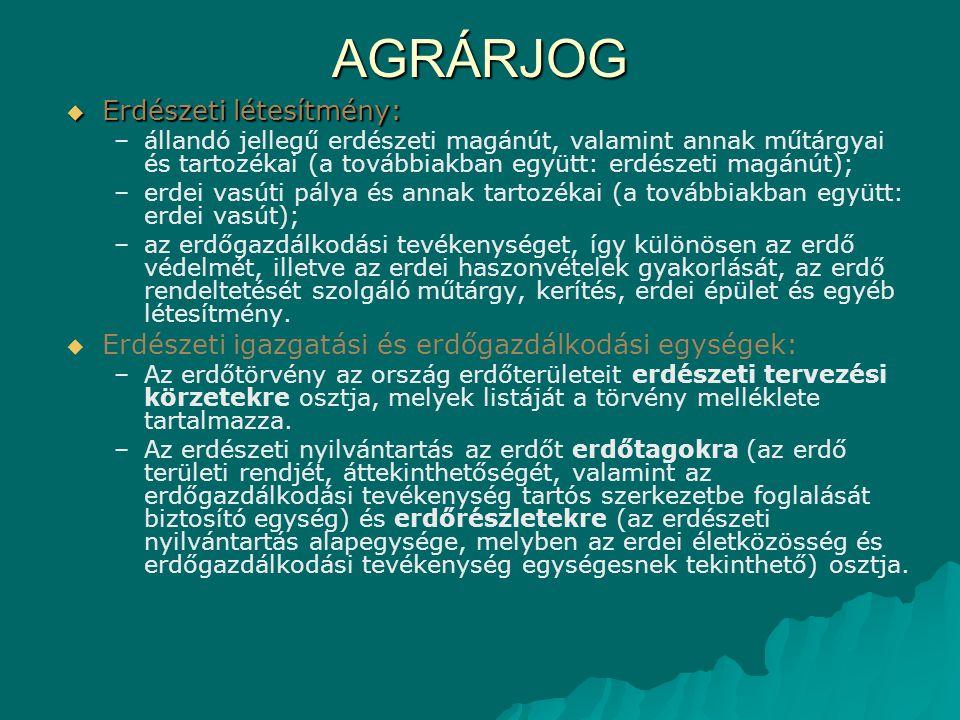 AGRÁRJOG  Erdészeti létesítmény: – –állandó jellegű erdészeti magánút, valamint annak műtárgyai és tartozékai (a továbbiakban együtt: erdészeti magánút); – –erdei vasúti pálya és annak tartozékai (a továbbiakban együtt: erdei vasút); – –az erdőgazdálkodási tevékenységet, így különösen az erdő védelmét, illetve az erdei haszonvételek gyakorlását, az erdő rendeltetését szolgáló műtárgy, kerítés, erdei épület és egyéb létesítmény.
