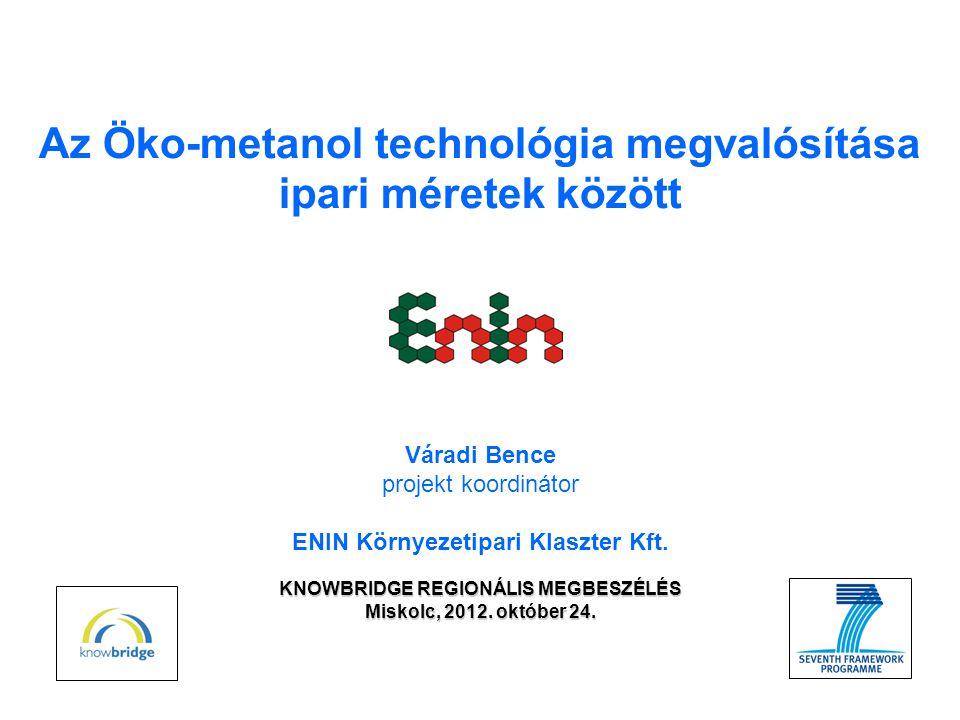 Az Öko-metanol technológia megvalósítása ipari méretek között KNOWBRIDGE REGIONÁLIS MEGBESZÉLÉS Miskolc, 2012.