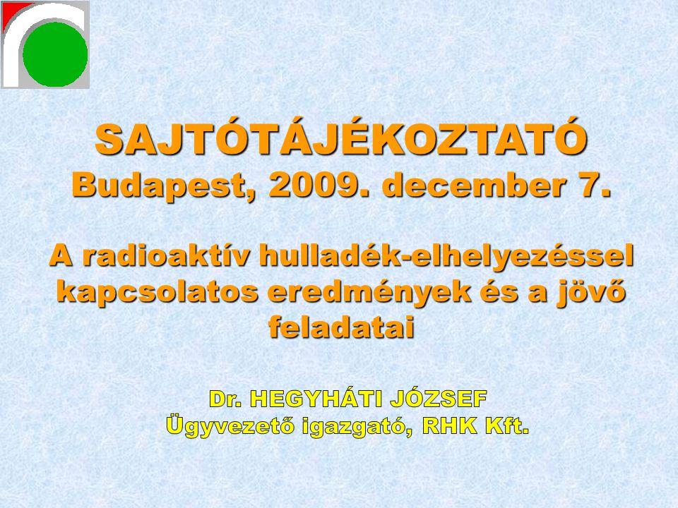 SAJTÓTÁJÉKOZTATÓ Budapest, 2009. december 7. A radioaktív hulladék-elhelyezéssel kapcsolatos eredmények és a jövő feladatai