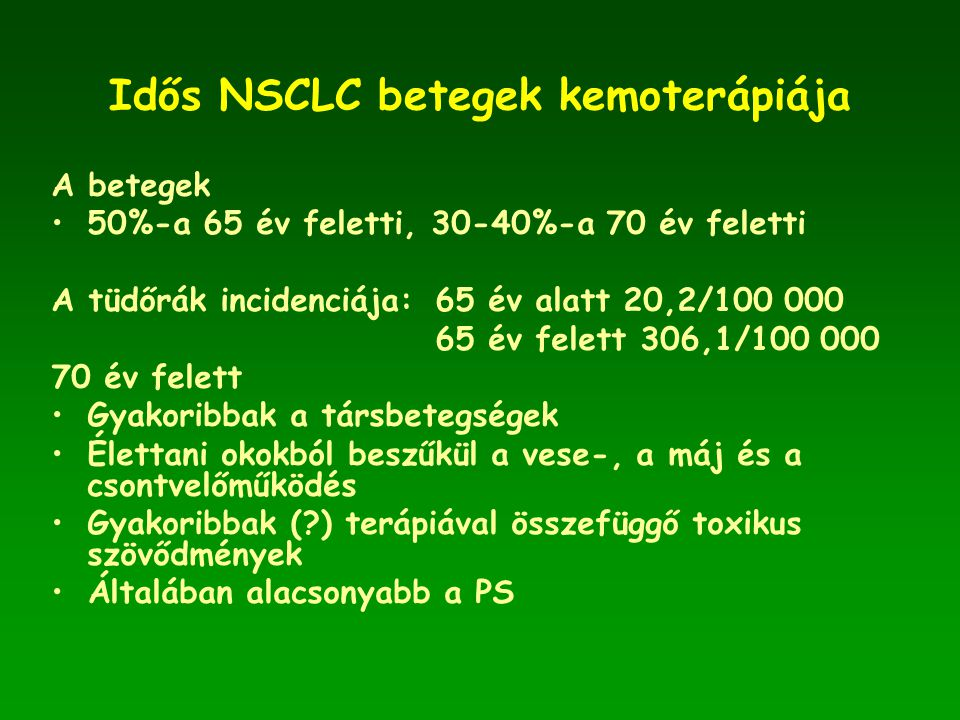 Idős NSCLC betegek kemoterápiája A betegek •50%-a 65 év feletti, 30-40%-a 70 év feletti A tüdőrák incidenciája:65 év alatt 20,2/100 000 65 év felett 306,1/100 000 70 év felett •Gyakoribbak a társbetegségek •Élettani okokból beszűkül a vese-, a máj és a csontvelőműködés •Gyakoribbak (?) terápiával összefüggő toxikus szövődmények •Általában alacsonyabb a PS