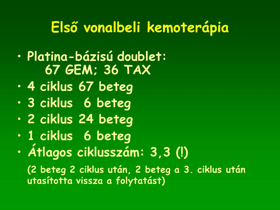 Első vonalbeli kemoterápia •Platina-bázisú doublet: 67 GEM; 36 TAX •4 ciklus 67 beteg •3 ciklus 6 beteg •2 ciklus 24 beteg •1 ciklus 6 beteg •Átlagos ciklusszám: 3,3 (!) (2 beteg 2 ciklus után, 2 beteg a 3.