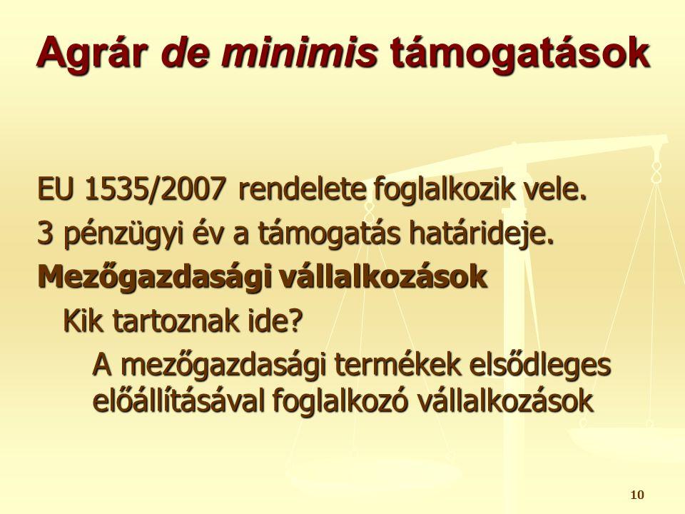 10 Agrár de minimis támogatások EU 1535/2007 rendelete foglalkozik vele. 3 pénzügyi év a támogatás határideje. Mezőgazdasági vállalkozások Kik tartozn