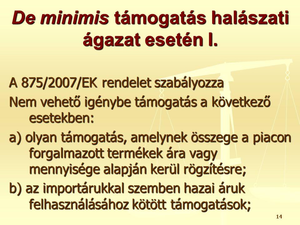 14 De minimis támogatás halászati ágazat esetén I. A 875/2007/EK rendelet szabályozza Nem vehető igénybe támogatás a következő esetekben: a) olyan tám