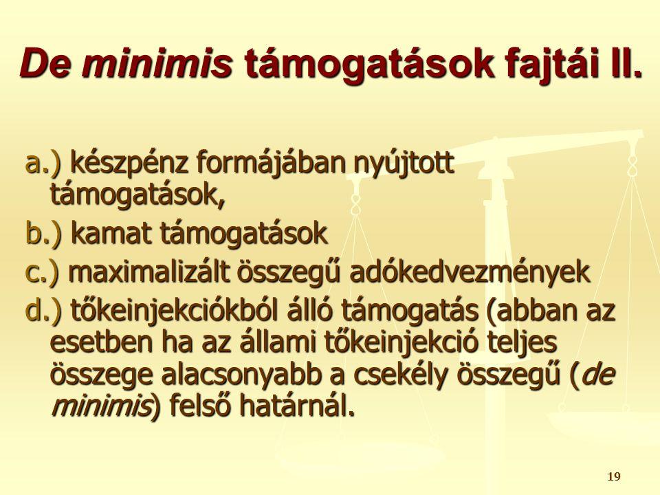 19 De minimis támogatások fajtái II. a.) készpénz formájában nyújtott támogatások, b.) kamat támogatások c.) maximalizált összegű adókedvezmények d.)