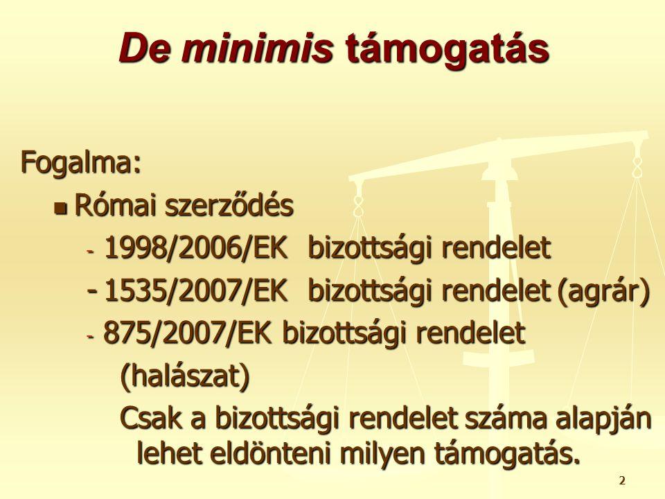 2 De minimis támogatás Fogalma:  Római szerződés - 1998/2006/EK bizottsági rendelet -1535/2007/EK bizottsági rendelet (agrár) - 875/2007/EK bizottság