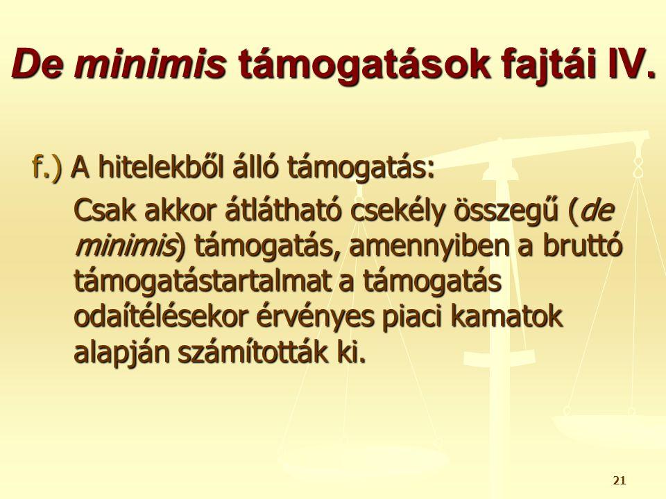 21 De minimis támogatások fajtái IV. f.) A hitelekből álló támogatás: Csak akkor átlátható csekély összegű (de minimis) támogatás, amennyiben a bruttó